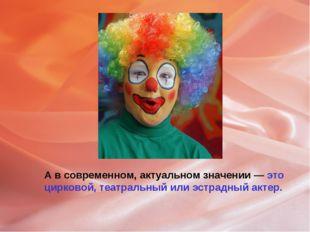 А в современном, актуальном значении — это цирковой, театральный или эстрадны