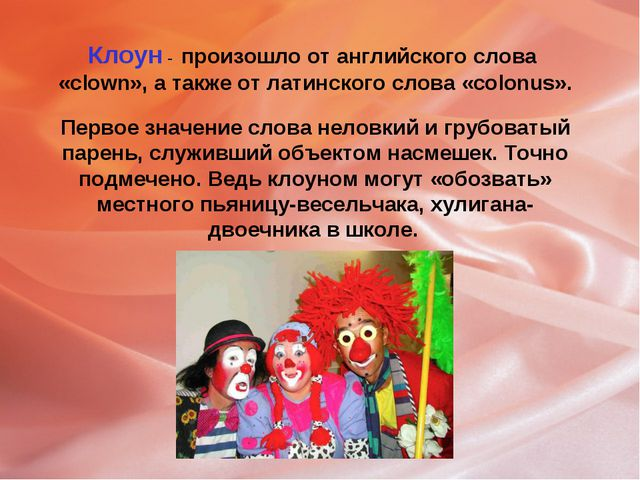 Клоун - произошло от английского слова «clown», а также от латинского слова «...