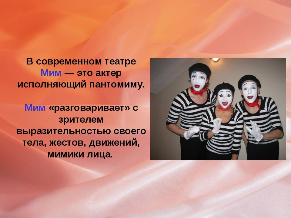 В современном театре Мим — это актер исполняющий пантомиму. Мим «разговаривае...