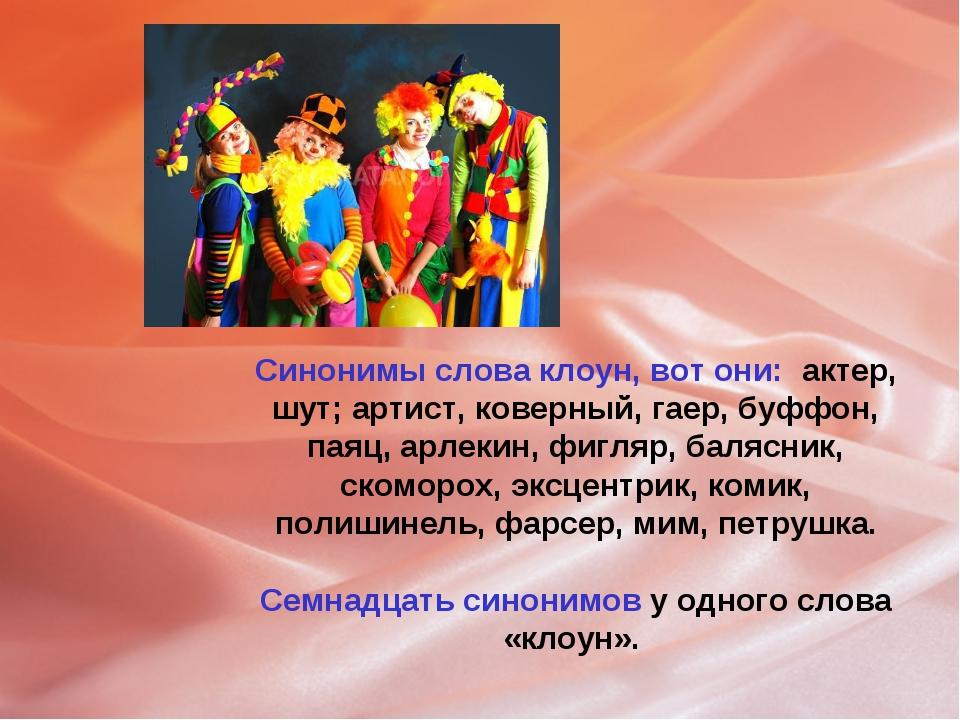 Синонимы слова клоун, вот они: актер, шут; артист, коверный, гаер, буффон, па...