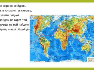 На карте мира не найдешь Тот дом, в котором ты живешь, И даже улицы родной Мы