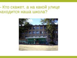 – Кто скажет, а на какой улице находится наша школа?