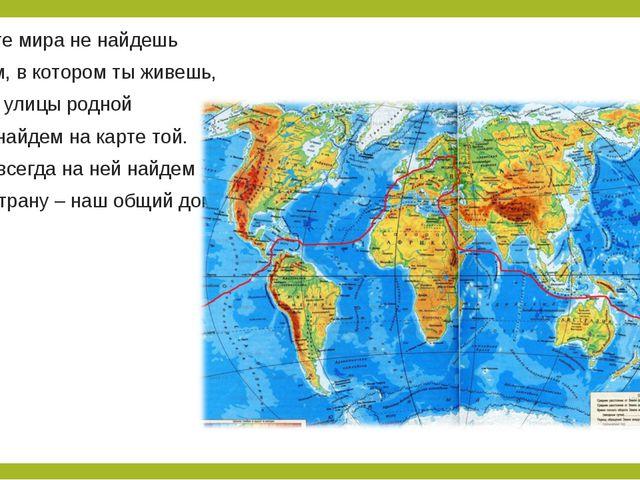 На карте мира не найдешь Тот дом, в котором ты живешь, И даже улицы родной Мы...