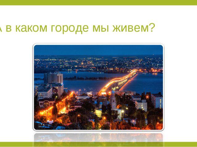 А в каком городе мы живем?