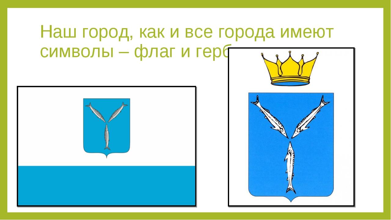 Наш город, как и все города имеют символы – флаг и герб.