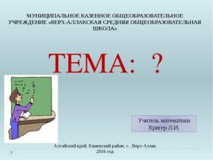 ТЕМА: ? Алтайский край, Каменский район, с. Верх-Аллак 2016 год Учитель мате