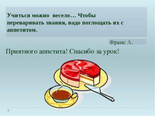 Приятного аппетита! Спасибо за урок! Учиться можно весело… Чтобы переваривать