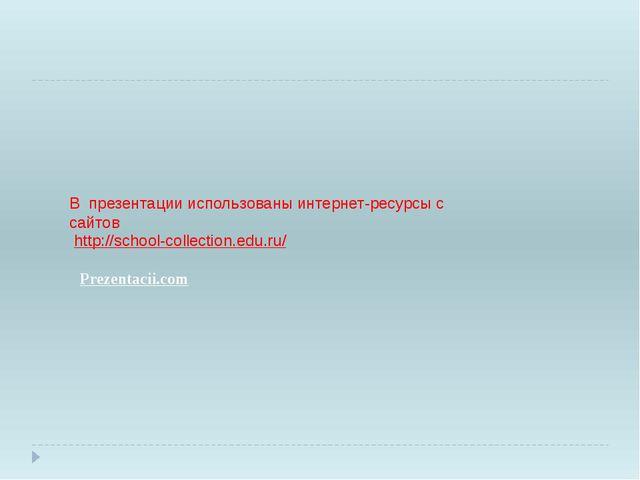 В презентации использованы интернет-ресурсы с сайтов http://school-collection...