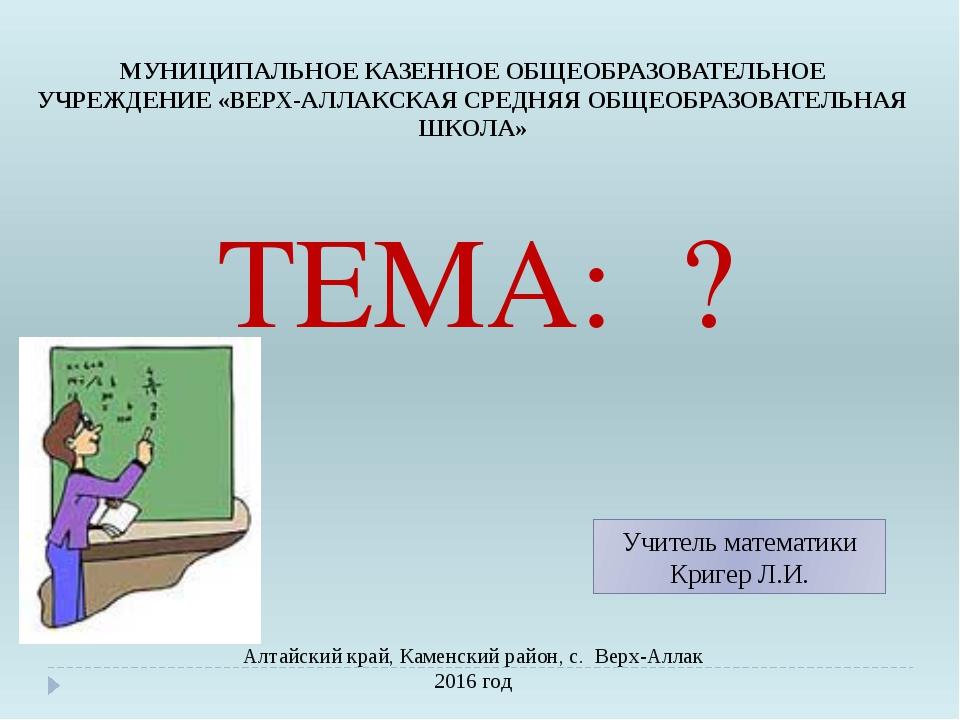 ТЕМА: ? Алтайский край, Каменский район, с. Верх-Аллак 2016 год Учитель мате...