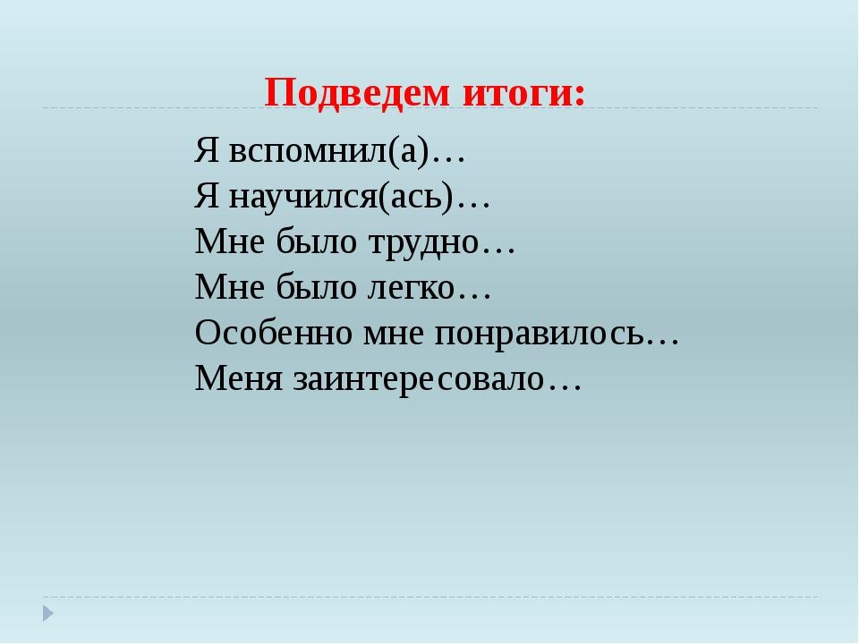 Подведем итоги: Я вспомнил(а)… Я научился(ась)… Мне было трудно… Мне было лег...