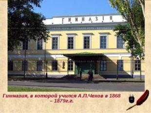 Гимназия, в которой учился А.П.Чехов в 1868 – 1879г.г.
