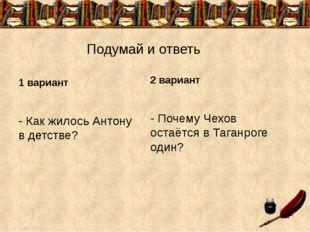 Подумай и ответь 1 вариант - Как жилось Антону в детстве? 2 вариант - Почему