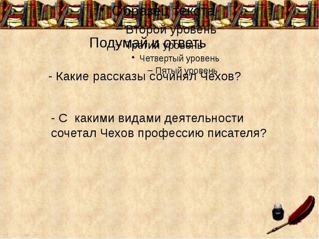 Подумай и ответь - Какие рассказы сочинял Чехов? - С какими видами деятельно...