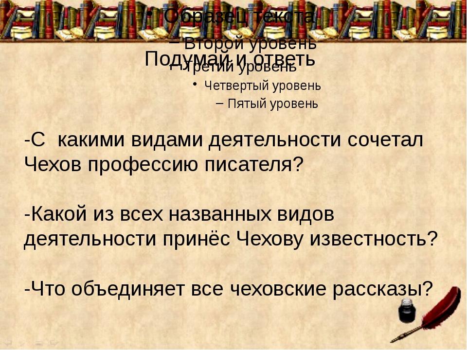 Подумай и ответь -С какими видами деятельности сочетал Чехов профессию писат...