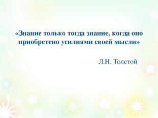 «Знание только тогда знание, когда оно приобретено усилиями своей мысли» Л.Н.