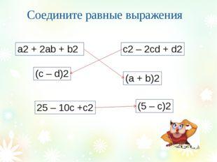 Соедините равные выражения a2 + 2ab + b2 c2 – 2cd + d2 (c – d)2 (a + b)2 (5