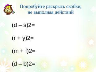Попробуйте раскрыть скобки, не выполняя действий (d – s)2= (r + y)2= (m + f)2