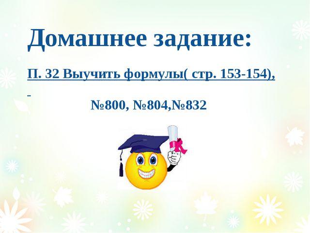 Домашнее задание: П. 32 Выучить формулы( стр. 153-154), №800, №804,№832
