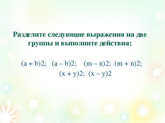 Разделите следующие выражения на две группы и выполните действия: (а + b)2;...
