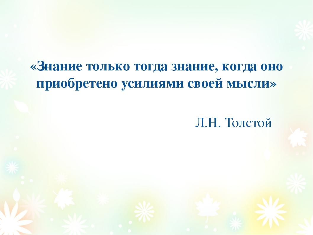 «Знание только тогда знание, когда оно приобретено усилиями своей мысли» Л.Н....