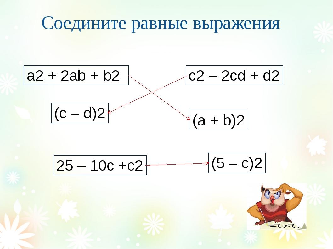 Соедините равные выражения a2 + 2ab + b2 c2 – 2cd + d2 (c – d)2 (a + b)2 (5...