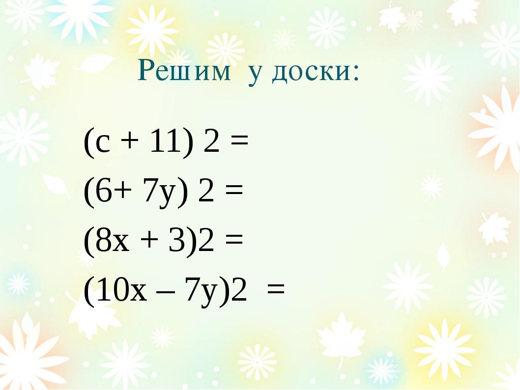 Решим у доски: (с + 11) 2 = (6+ 7у) 2 = (8х + 3)2 = (10х – 7у)2 =