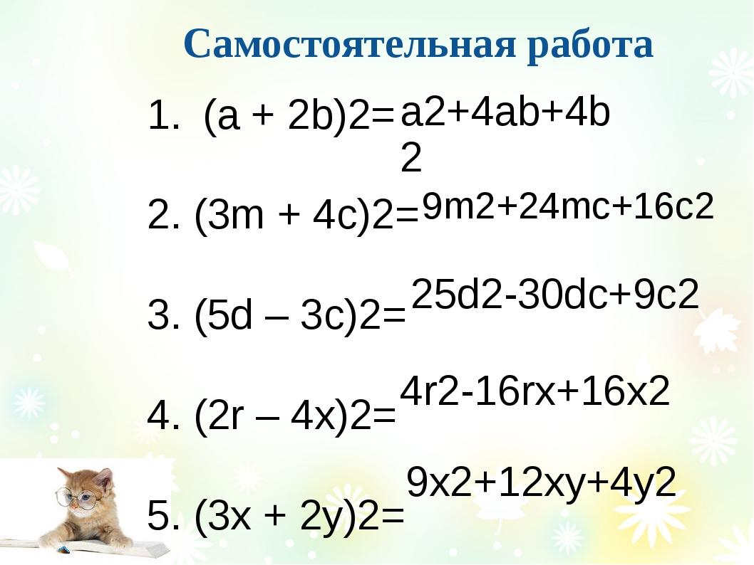 Самостоятельная работа (а + 2b)2= 2. (3m + 4c)2= 3. (5d – 3c)2= 4. (2r – 4x)...