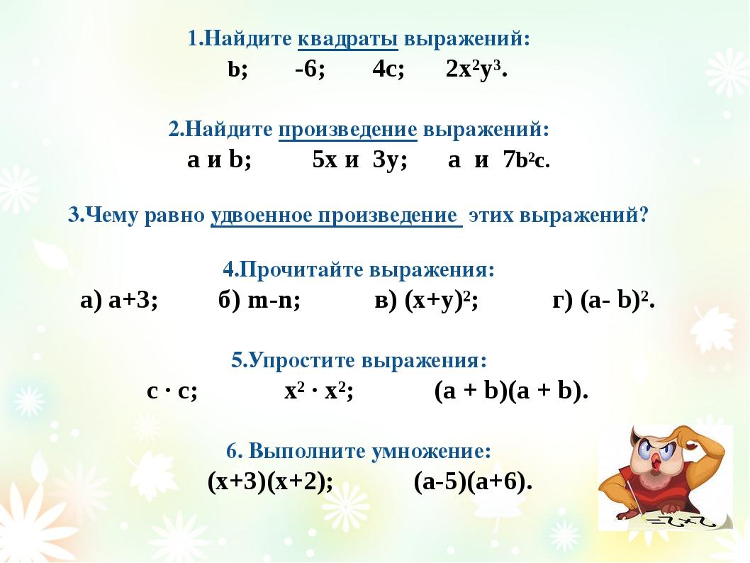 1.Найдите квадраты выражений: b; -6; 4с; 2x²y³. 2.Найдите произведение выраже...