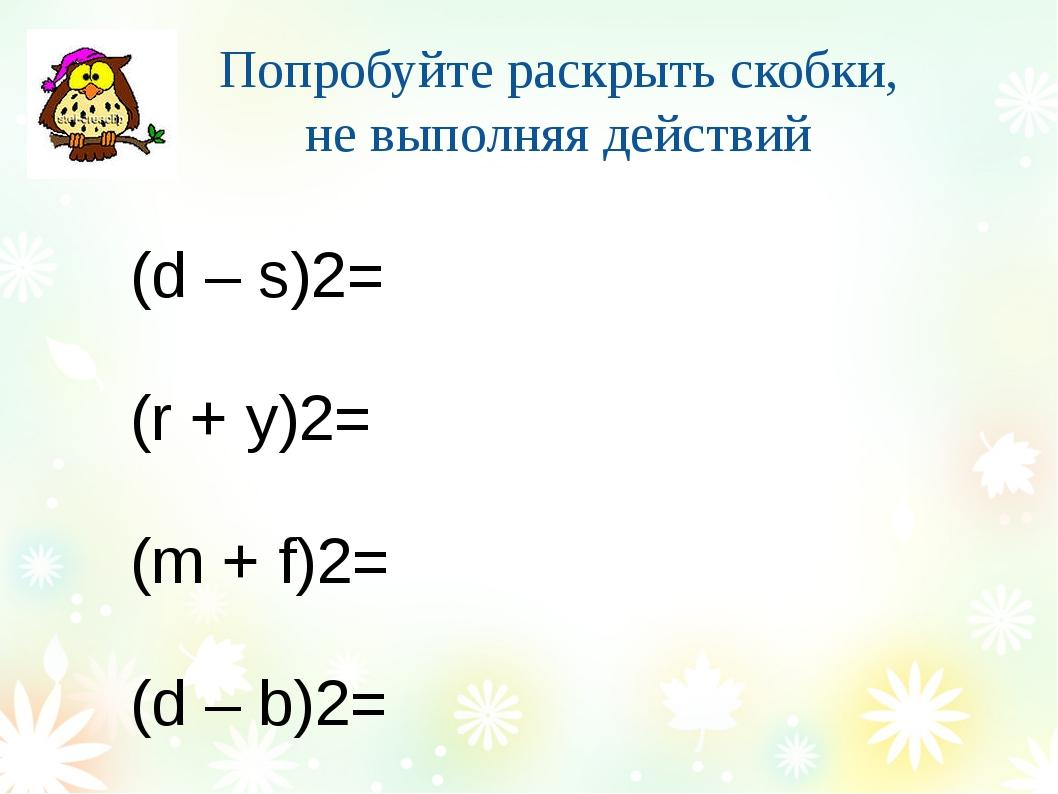 Попробуйте раскрыть скобки, не выполняя действий (d – s)2= (r + y)2= (m + f)2...