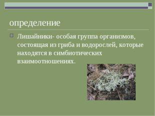 определение Лишайники- особая группа организмов, состоящая из гриба и водорос