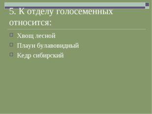 5. К отделу голосеменных относится: Хвощ лесной Плаун булавовидный Кедр сибир