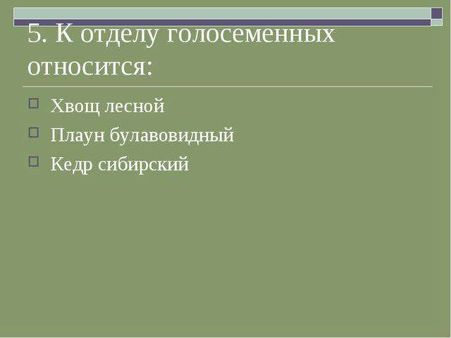 5. К отделу голосеменных относится: Хвощ лесной Плаун булавовидный Кедр сибир...