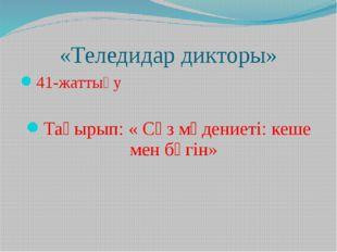 «Теледидар дикторы» 41-жаттығу Тақырып: « Сөз мәдениеті: кеше мен бүгін»
