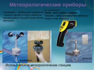 Метеорологические приборы Используются на метеорологических станциях анемомет