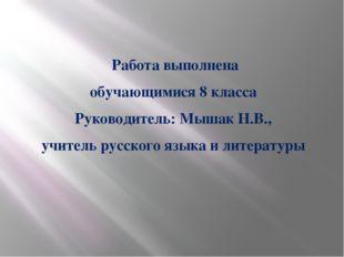 Работа выполнена обучающимися 8 класса Руководитель: Мышак Н.В., учитель рус