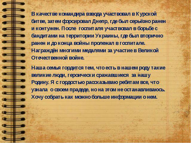 В качестве командира взвода участвовал в Курской битве, затем форсировал Дне...
