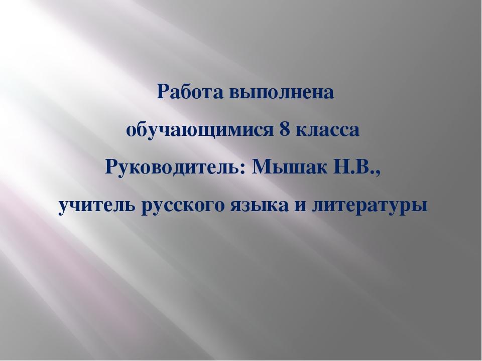 Работа выполнена обучающимися 8 класса Руководитель: Мышак Н.В., учитель рус...