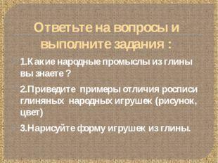 Ответьте на вопросы и выполните задания : 1.Какие народные промыслы из глины