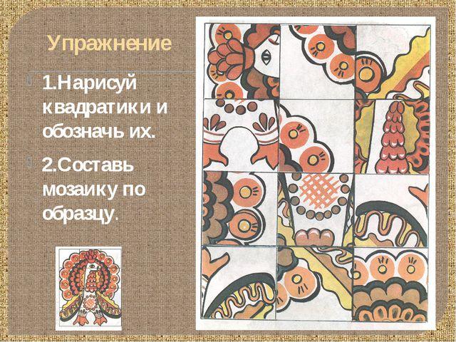 Упражнение 1.Нарисуй квадратики и обозначь их. 2.Составь мозаику по образцу.