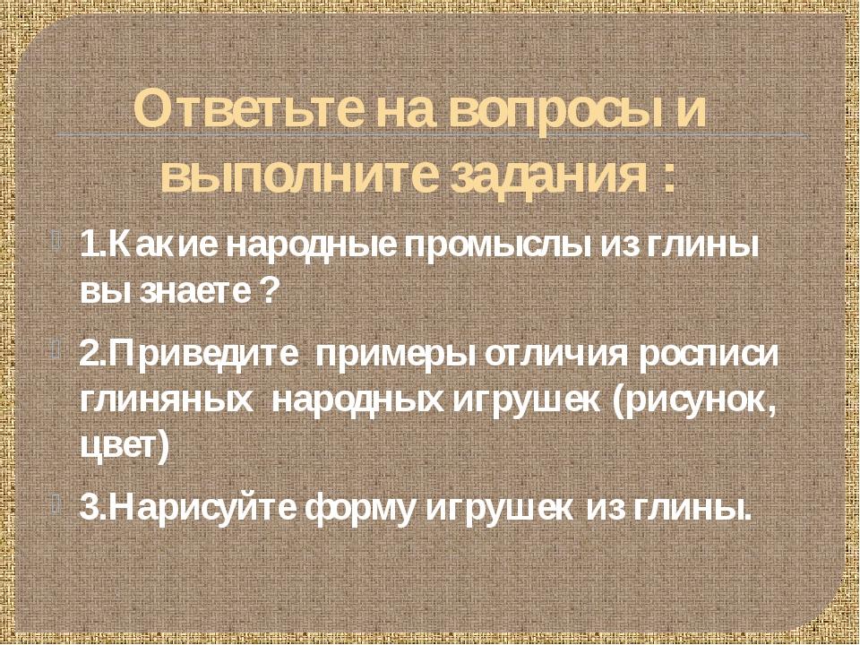 Ответьте на вопросы и выполните задания : 1.Какие народные промыслы из глины...