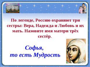 По легенде, Россию охраняют три сестры: Вера, Надежда и Любовь и их мать. Наз
