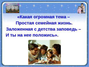 «Какая огромная тема – Простая семейная жизнь. Заложенная с детства заповедь
