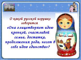 О какой русской игрушке говорится «Она олицетворяет идею крепкой, счастливой