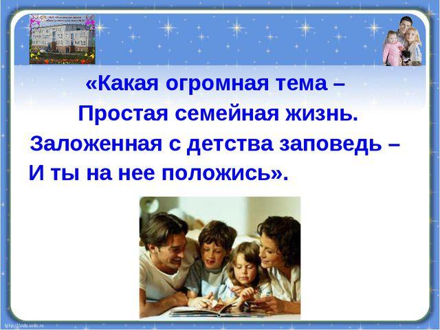 «Какая огромная тема – Простая семейная жизнь. Заложенная с детства заповедь...