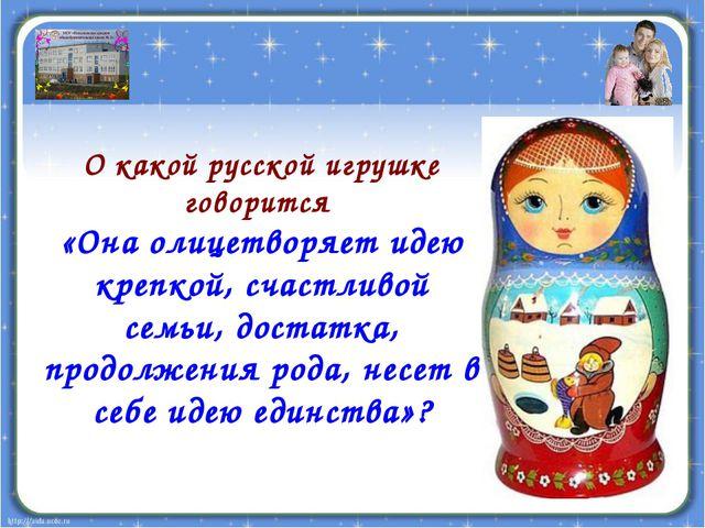 О какой русской игрушке говорится «Она олицетворяет идею крепкой, счастливой...