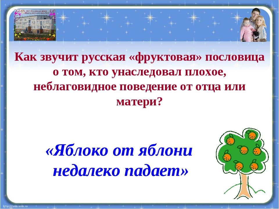 Как звучит русская «фруктовая» пословица о том, кто унаследовал плохое, небла...