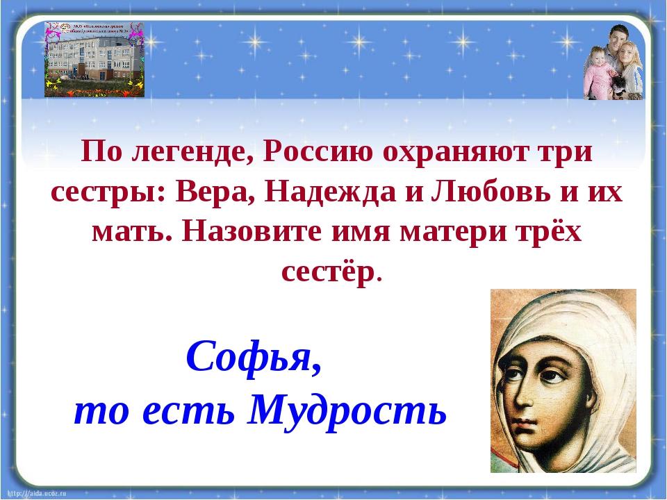 По легенде, Россию охраняют три сестры: Вера, Надежда и Любовь и их мать. Наз...