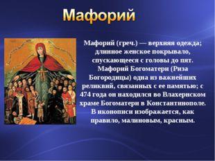 Мафорий (греч.) — верхняя одежда; длинное женское покрывало, спускающееся с г