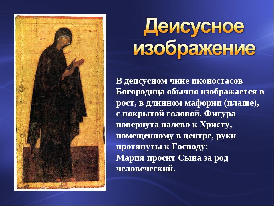 В деисусном чине иконостасов Богородица обычно изображается в рост, в длинном...