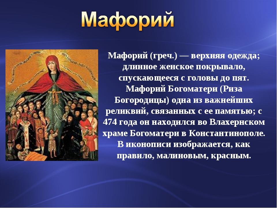 Мафорий (греч.) — верхняя одежда; длинное женское покрывало, спускающееся с г...